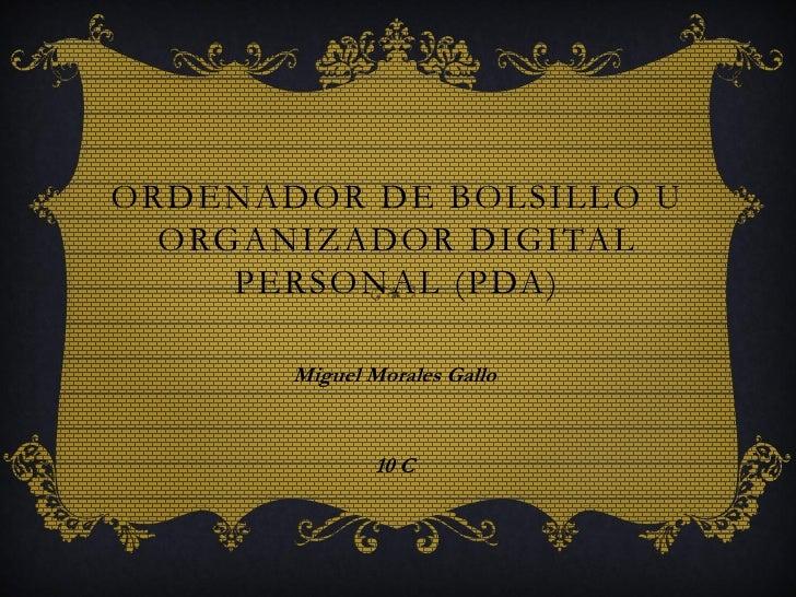 ORDENADOR DE BOLSILLO U  ORGANIZADOR DIGITAL     PERSONAL (PDA)       Miguel Morales Gallo               10 C