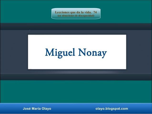Miguel Nonay José María Olayo olayo.blogspot.com Lecciones que da la vida. 74 (en situaciones de discapacidad)