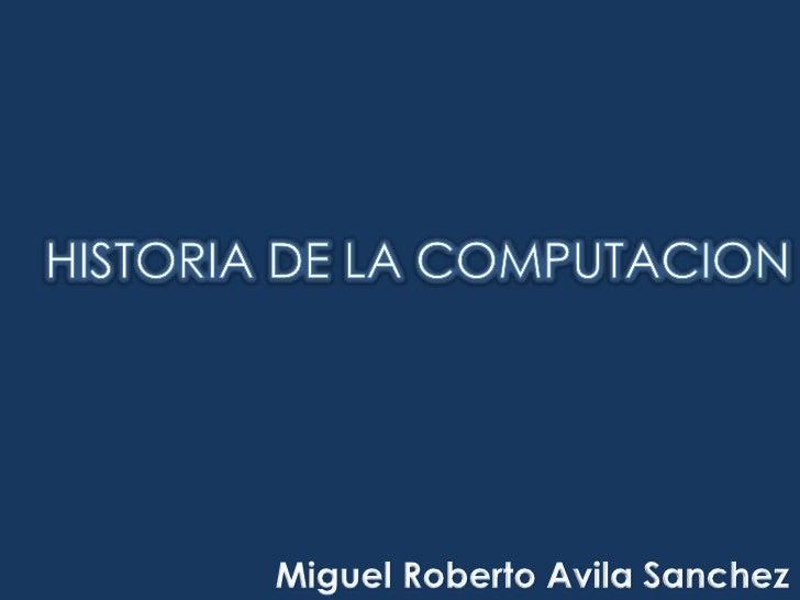 HISTORIA DE LA COMPUTACION<br />Miguel Roberto Avila Sanchez<br />