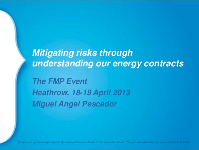 Mitigating risks throughunderstanding our energy contractsThe FMP EventHeathrow, 18-19 April 2013Miguel Angel PescadorAll ...