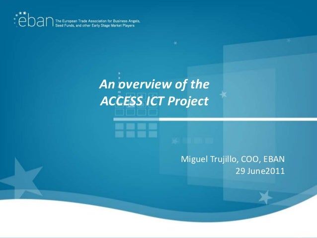 An overview of theACCESS ICT Project             Miguel Trujillo, COO, EBAN                            29 June2011