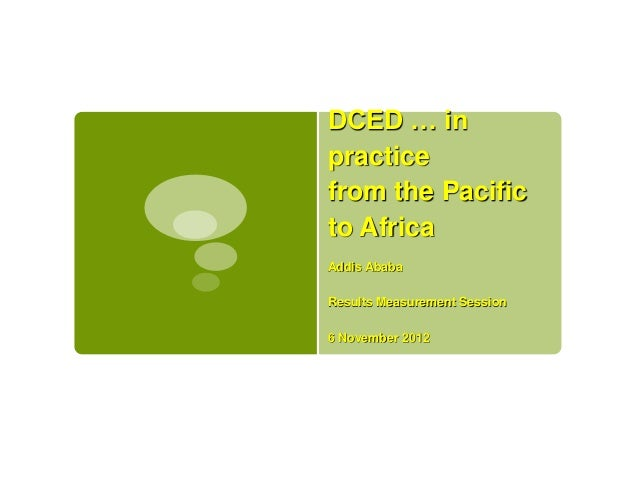 DCED … inpracticefrom the Pacificto AfricaAddis AbabaResults Measurement Session6 November 2012