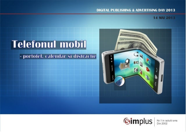 DIGITAL PUBLISHING & ADVERTISING DAY 201314 MAI 2013Telefonul mobil- portofel, calendar si distractieNr.1 in solutii smsDi...