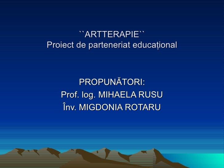 ``ARTTERAPIE`` Proiect de parteneriat educa ţ ional PROPUNĂTORI: Prof .  log. MIHAELA RUSU Înv.  MIGDONIA ROTARU