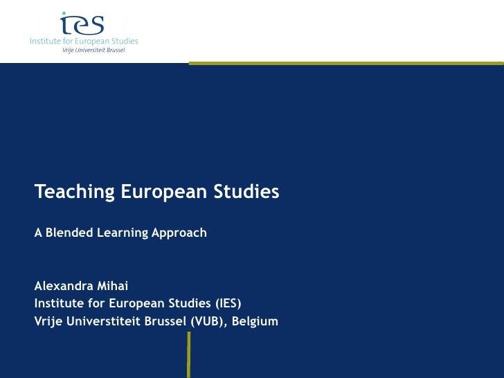 Teaching European Studies A Blended Learning Approach Alexandra Mihai Institute for European Studies (IES) Vrije Universti...