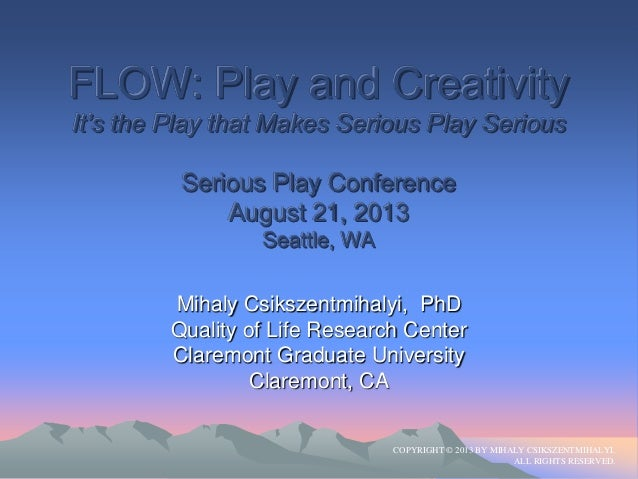 "FLOW: Play and Creativity It""s the Play that Makes Serious Play Serious Serious Play Conference August 21, 2013 Seattle, W..."