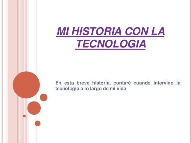 MI HISTORIA CON LA TECNOLOGIA En esta breve historia, contaré cuando intervino la tecnología a lo largo de mi vida