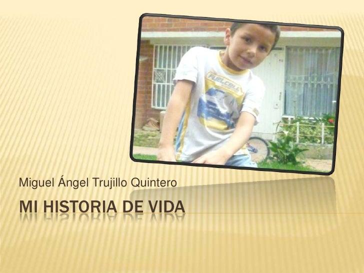 Mi HISTORIA DE VIDA<br />Miguel Ángel Trujillo Quintero<br />