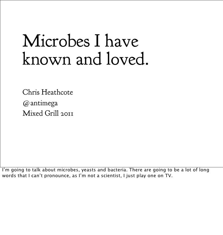 Microbes I have        known and loved.        Chris Heathcote        @antimega        Mixed Grill 2011I'm going to talk a...