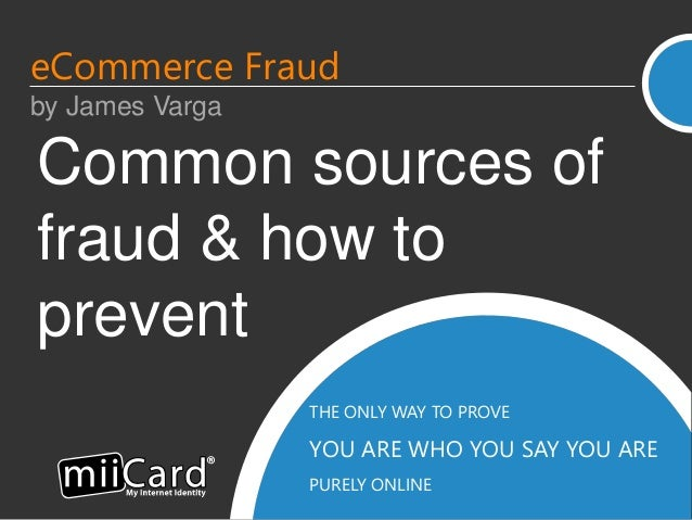 THE ONLY WAY TO PROVE YOU ARE WHO YOU SAY YOU ARE PURELY ONLINE Common sources of fraud & how to prevent eCommerce Fraud b...