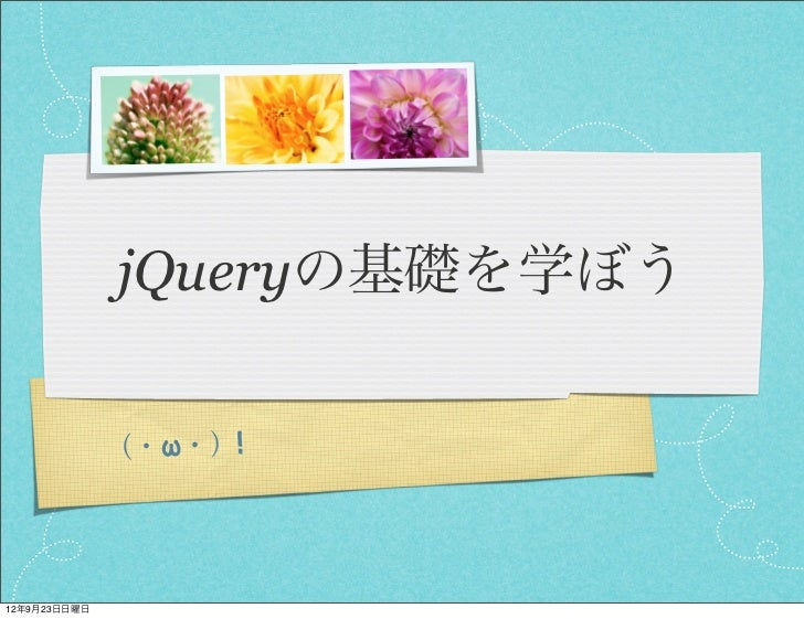 jQueryの基礎を学ぼう              (・ω・)!12年9月23日日曜日