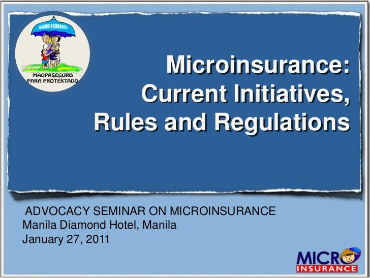 Microinsurance:             Current Initiatives,         Rules and RegulationsADVOCACY SEMINAR ON MICROINSURANCEManila Dia...