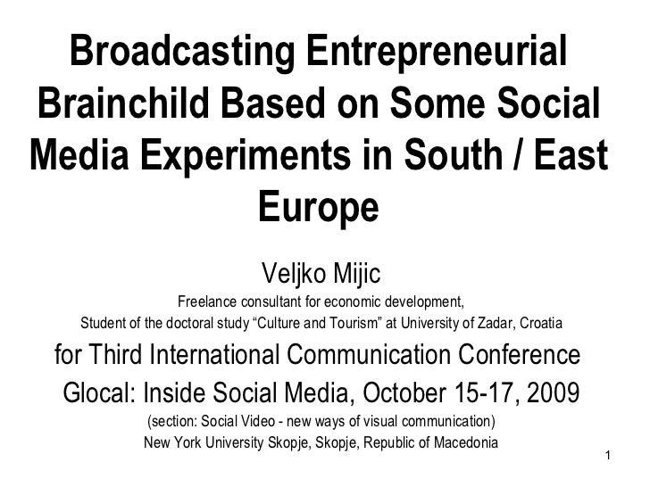 Broadcasting Entrepreneurial Brainchild Based on Some Social Media Experiments in South / East Europe Veljko Mijic Freelan...