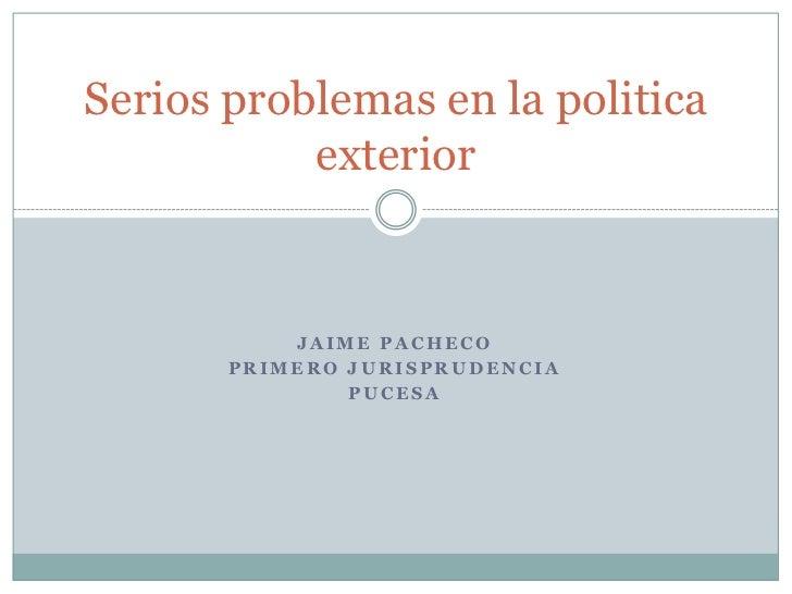 Serios problemas en la politica           exterior           JAIME PACHECO       PRIMERO JURISPRUDENCIA               PUCESA