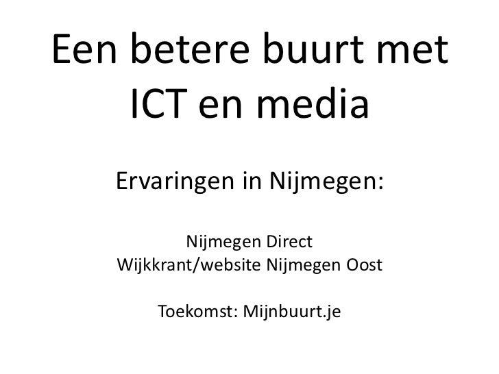 Een betere buurt met    ICT en media   Ervaringen in Nijmegen:           Nijmegen Direct   Wijkkrant/website Nijmegen Oost...