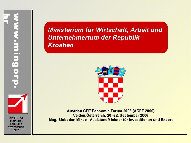 www.mingorp.hr MINISTRY OF ECONOMY , LABOUR  & ENTREPRENERUSHIP Austrian CEE Economic Forum 2006 (ACEF 2006) Velden/Österr...