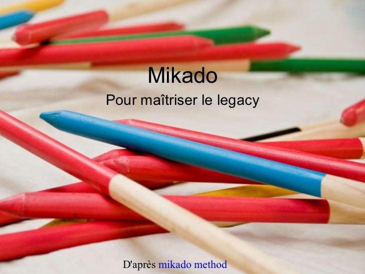 <ul>Mikado </ul><ul>Pour maîtriser le legacy </ul>D'après  mikado method