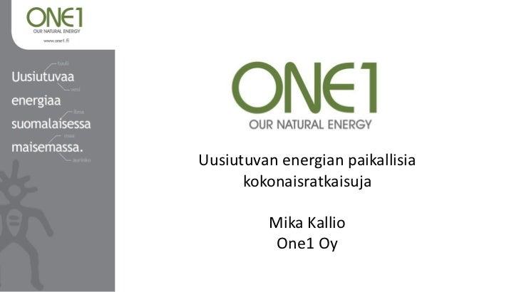 Uusiutuvan energian paikallisia      kokonaisratkaisuja          Mika Kallio           One1 Oy