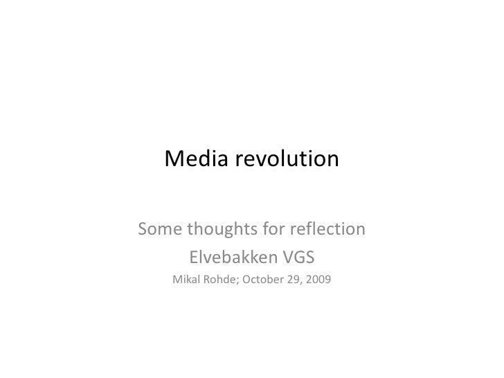 Media revolution  Some thoughts for reflection      Elvebakken VGS     Mikal Rohde; October 29, 2009