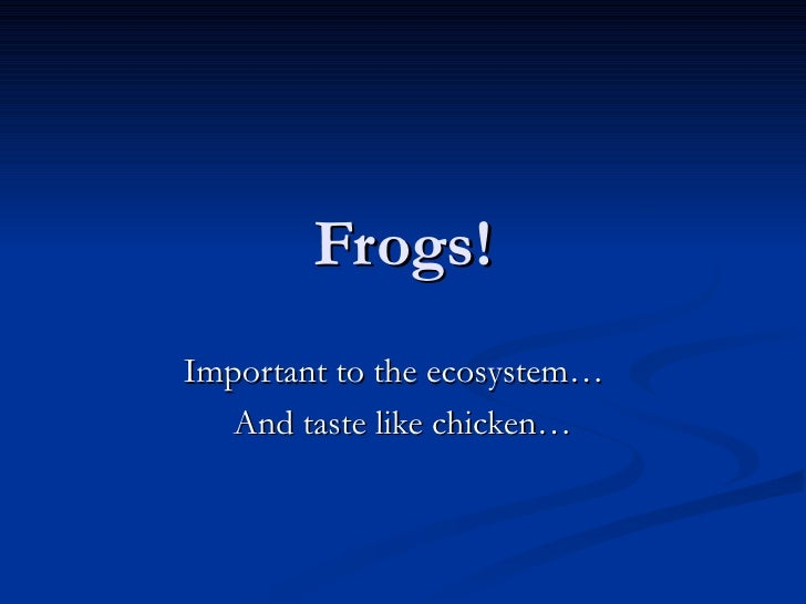 Frogs! Important to the ecosystem…  And taste like chicken…