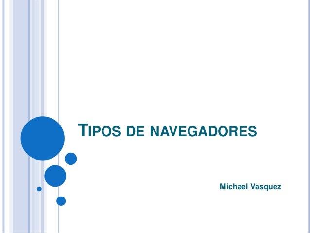 TIPOS DE NAVEGADORES Michael Vasquez
