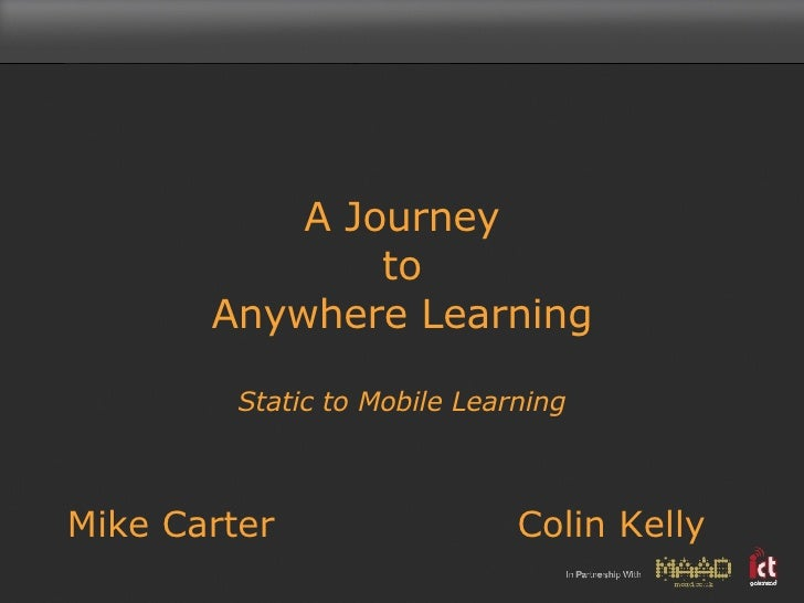 A Journey to  Anywhere Learning  Static to Mobile Learning Mike Carter Colin Kelly