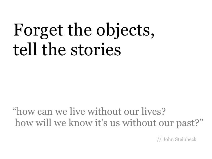"""Forget the objects,tell the stories""""how can we live without our lives? how will we know its us without our past?""""         ..."""