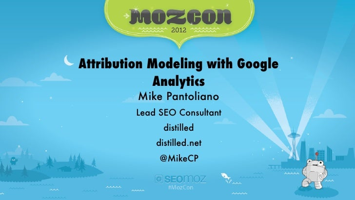 Attribution Modeling with Google Analytics - #MozCon   @MikeCPAttribution Modeling with Google            Analytics       ...