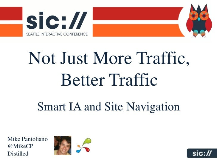Not Just More Traffic,           Better Traffic           Smart IA and Site NavigationMike Pantoliano@MikeCPDistilled