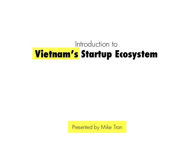 Introduction toVietnam's Startup Ecosystem        Presented by Mike Tran