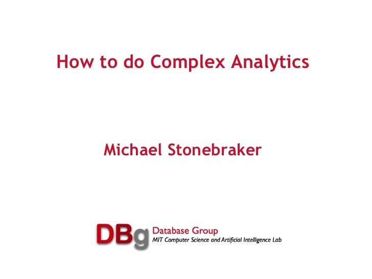 How to do Complex Analytics Michael Stonebraker