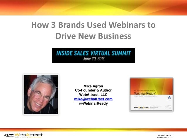 COPYRIGHT 2013 WEBATTRACT How 3 Brands Used Webinars to Drive New Business Mike Agron Co-Founder & Author WebAttract, LLC...