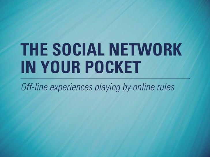 THE SOCIAL NETWORK IN YOUR POCKET Off-line experiences playing by online rules