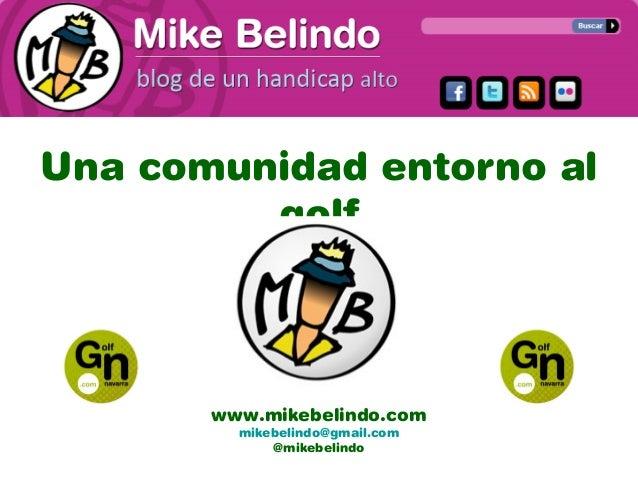Una comunidad entorno al golf www.mikebelindo.com mikebelindo@gmail.com @mikebelindo