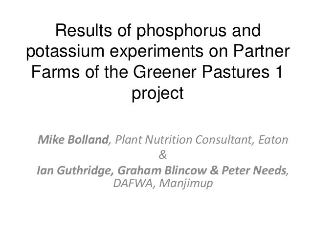 Results of phosphorus and potassium experiments on Partner Farms of the Greener Pastures 1 project Mike Bolland, Plant Nut...