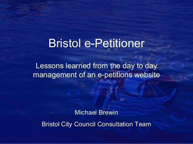 Bristol e-Petitioner Lessons learned from the day to day management of an e-petitions website  Michael Brewin Bristol City...