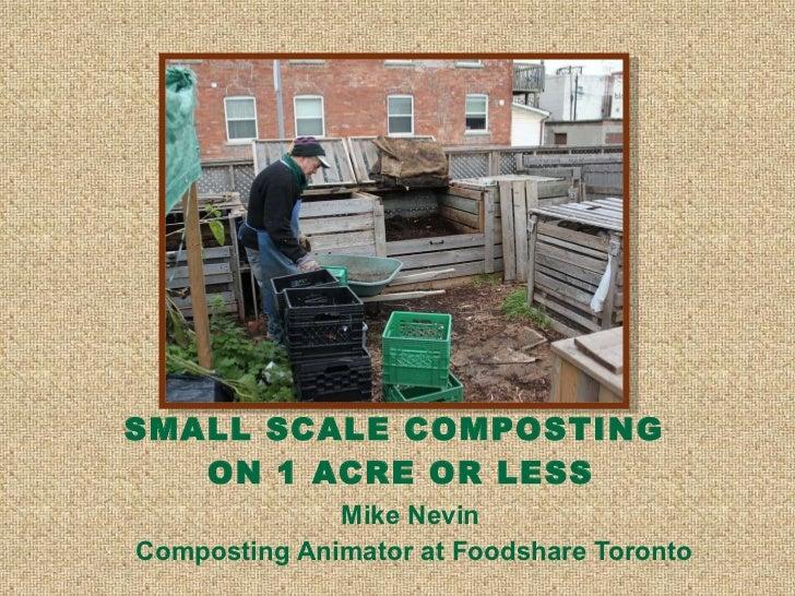 SMALL SCALE COMPOSTING  ON 1 ACRE OR LESS <ul><li>Mike Nevin  </li></ul><ul><li>Composting Animator at Foodshare Toronto <...