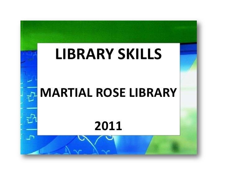 LIBRARY SKILLS<br />MARTIAL ROSE LIBRARY<br />2011<br />