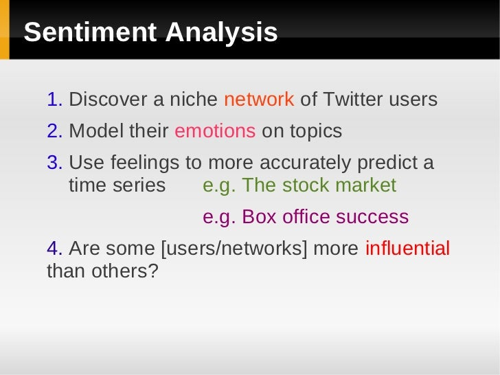 Sentiment Analysis 1. Discover a niche network of Twitter users 2. Model their emotions on topics 3. Use feelings to more ...