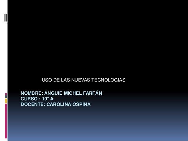 NOMBRE: ANGUIE MICHEL FARFÁN CURSO : 10° A DOCENTE: CAROLINA OSPINA USO DE LAS NUEVAS TECNOLOGIAS