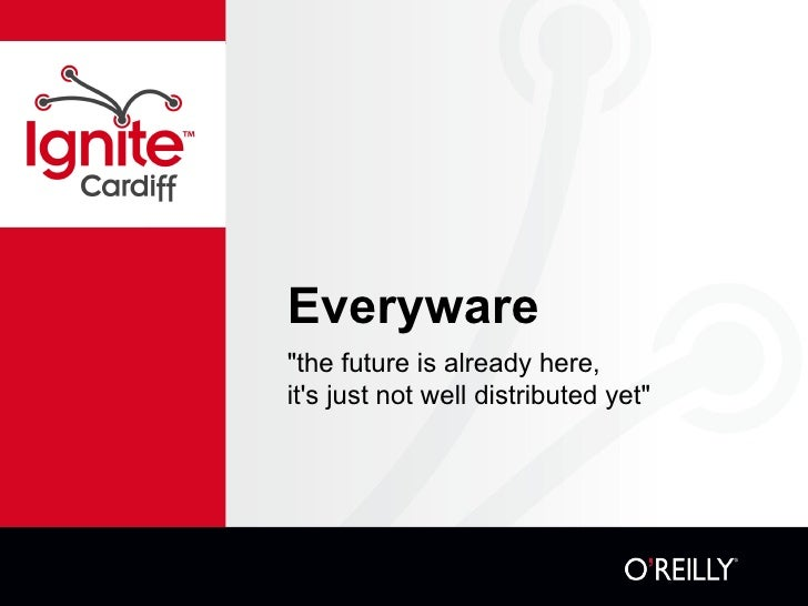 "Everyware - ""the future is already here, it's just not well distributed yet"""