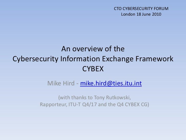 CTO CYBERSECURITY FORUM<br />London 18 June 2010<br />An overview of the Cybersecurity Information Exchange FrameworkCYBEX...