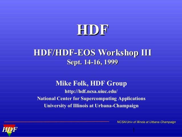 HDF HDF/HDF-EOS Workshop III Sept. 14-16, 1999 Mike Folk, HDF Group http://hdf.ncsa.uiuc.edu/ National Center for Supercom...