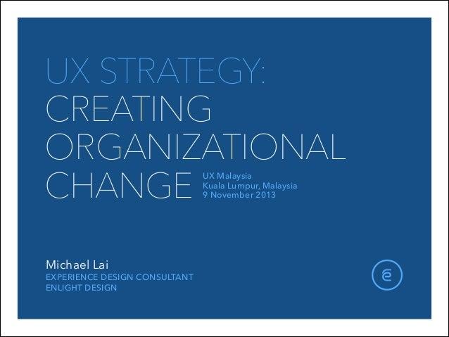 UX STRATEGY: CREATING ORGANIZATIONAL CHANGE UX Malaysia Kuala Lumpur, Malaysia 9 November 2013  Michael Lai  EXPERIENCE...