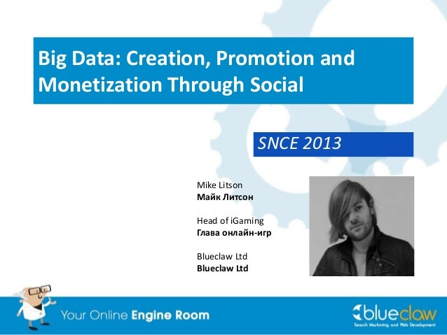 Big Data: Creation, Promotion andMonetization Through SocialSNCE 2013Mike LitsonМайк ЛитсонHead of iGamingГлава онлайн-игр...