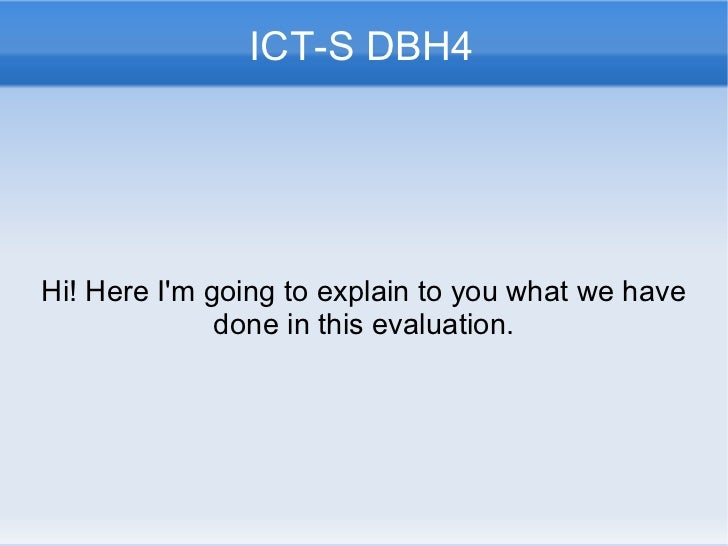 ICT-S DBH4 Hi! Here  I'm going to explain to you what we have done in this evaluation.