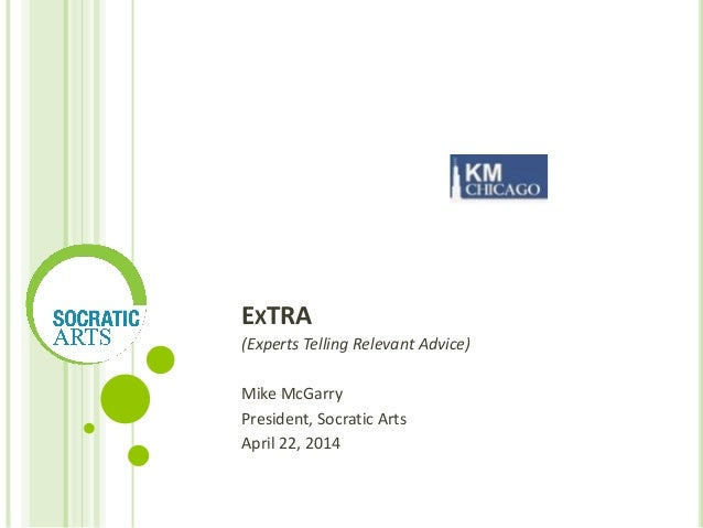 EXTRA (Experts Telling Relevant Advice) Mike McGarry President, Socratic Arts April 22, 2014