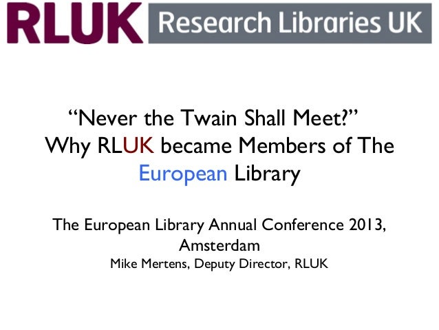 """""""Never the Twain Shall Meet?"""" Why RLUK became Members of The European Library The European Library Annual Conference 2013,..."""