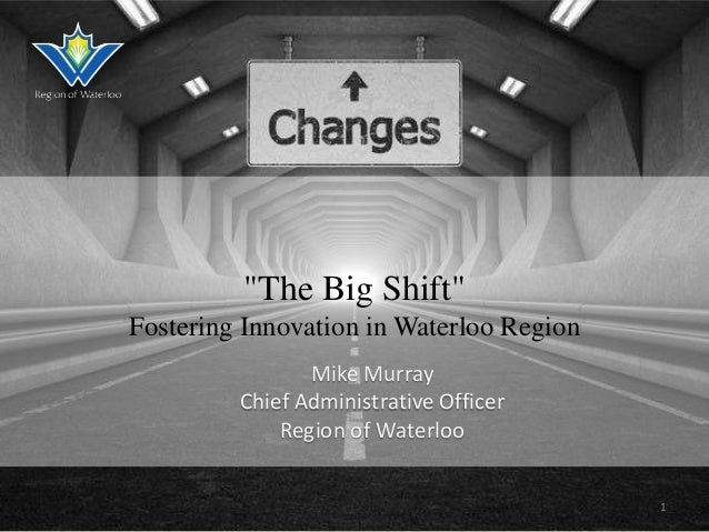 """""""The Big Shift"""" Fostering Innovation in Waterloo Region Mike Murray Chief Administrative Officer Region of Waterloo 1"""