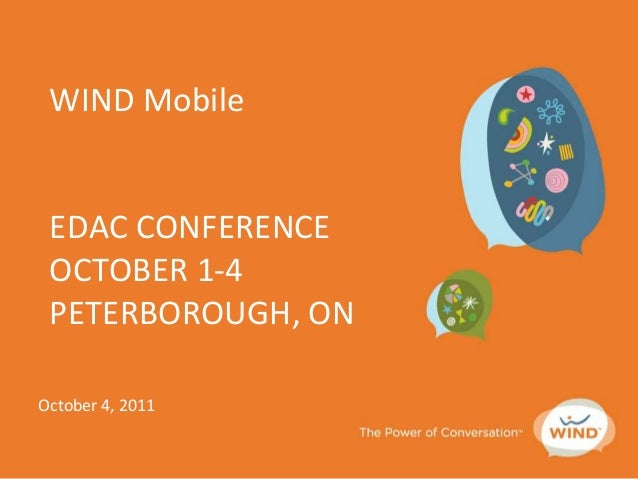 WIND Mobile EDAC CONFERENCE OCTOBER 1-4 PETERBOROUGH, ON October 4, 2011